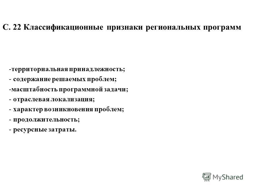 С. 22 Классификационные признаки региональных программ -территориальная принадлежность; - содержание решаемых проблем; -масштабность программной задачи; - отраслевая локализация; - характер возникновения проблем; - продолжительность; - ресурсные затр