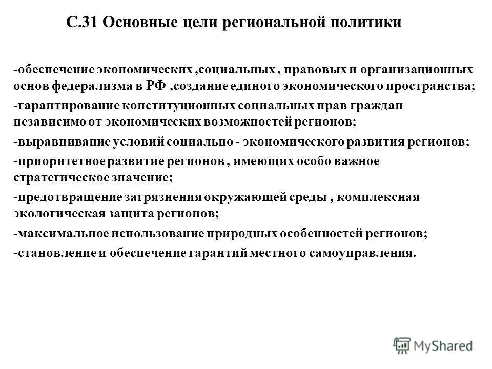 С.31 Основные цели региональной политики -обеспечение экономических,социальных, правовых и организационных основ федерализма в РФ,создание единого экономического пространства; -гарантирование конституционных социальных прав граждан независимо от экон