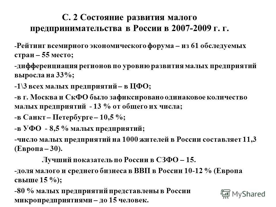 С. 2 Состояние развития малого предпринимательства в России в 2007-2009 г. г. - Рейтинг всемирного экономического форума – из 61 обследуемых стран – 55 место; -дифференциация регионов по уровню развития малых предприятий выросла на 33%; -1\3 всех мал