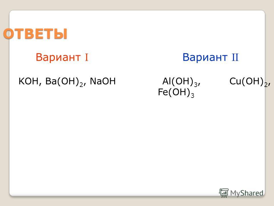 ОТВЕТЫ Вариант I KOH, Ba(OH) 2, NaOH Вариант II Al(OH) 3, Cu(OH) 2, Fe(OH) 3