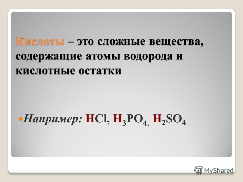 Кислоты – это сложные вещества, содержащие атомы водорода и кислотные остатки Например: HСl, H 3 РO 4, H 2 SO 4