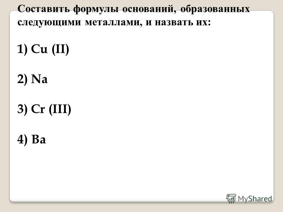 Составить формулы оснований, образованных следующими металлами, и назвать их: 1) Cu (II) 2) Na 3) Cr (III) 4) Ba