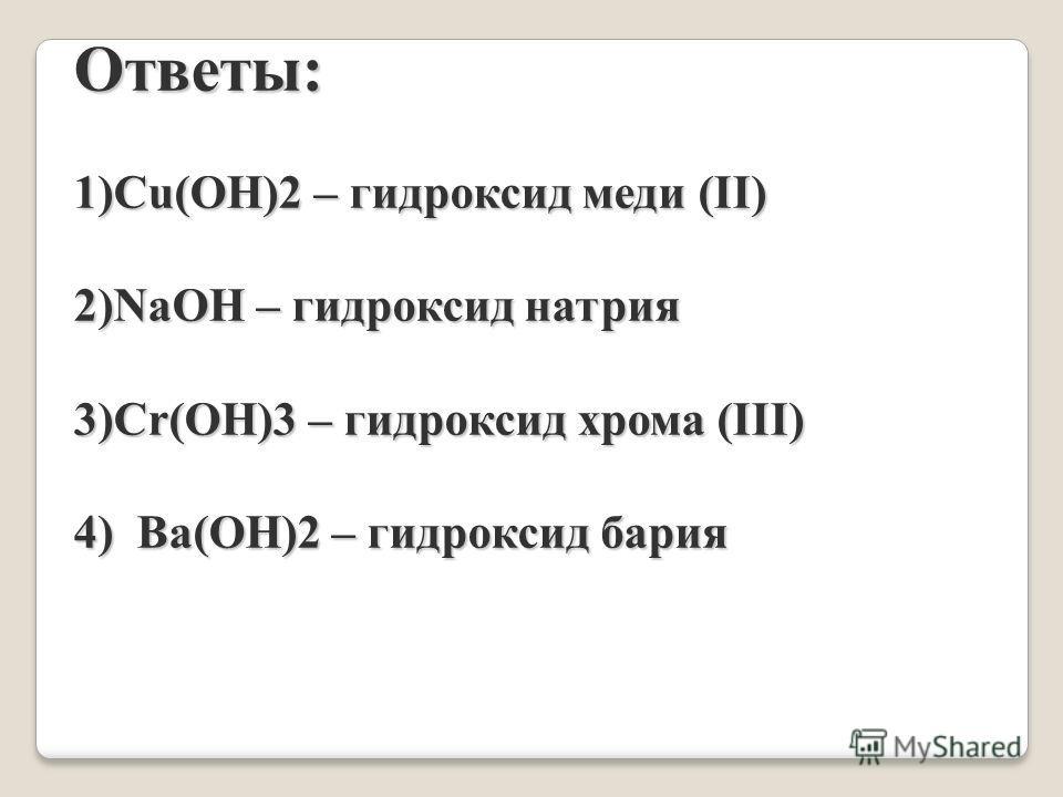 Ответы: 1)Cu(OH)2 – гидроксид меди (II) 2)NaOH – гидроксид натрия 3)Cr(OH)3 – гидроксид хрома (III) 4) Ba(OH)2 – гидроксид бария