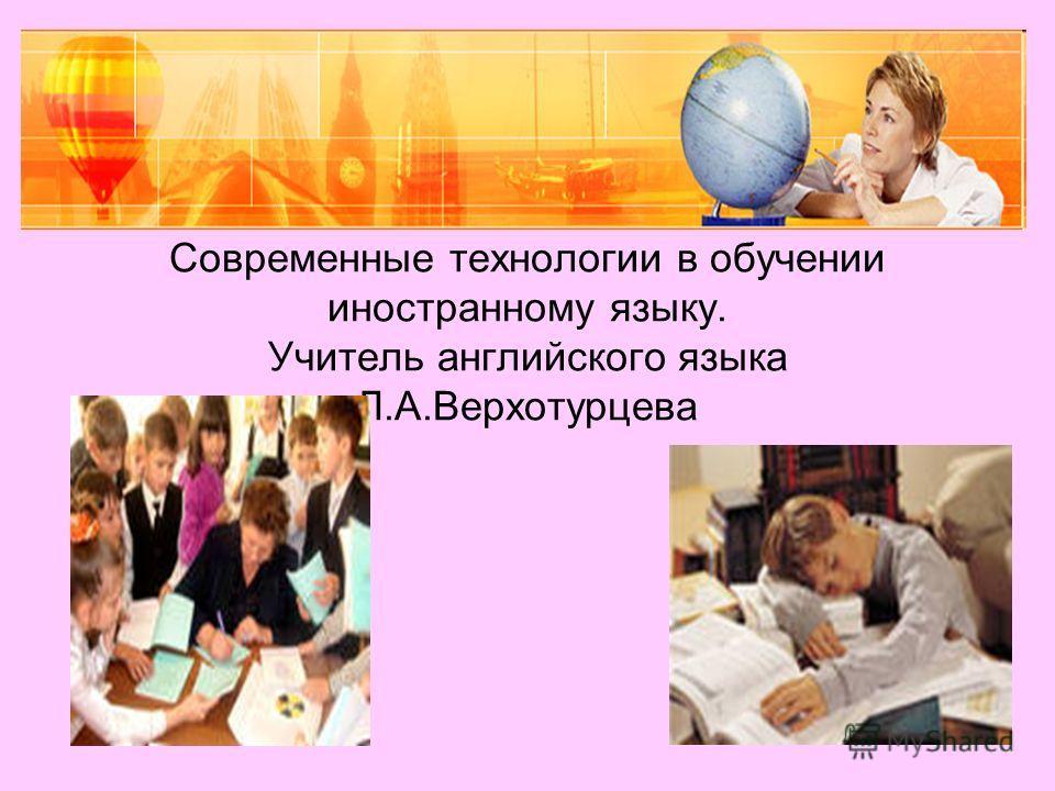 Современные технологии в обучении иностранному языку. Учитель английского языка Л.А.Верхотурцева