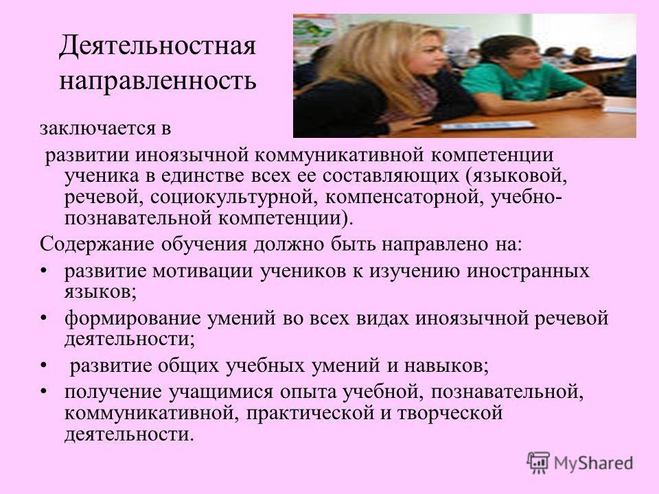 Деятельностная направленность заключается в развитии иноязычной коммуникативной компетенции ученика в единстве всех ее составляющих (языковой, речевой, социокультурной, компенсаторной, учебно- познавательной компетенции). Содержание обучения должно б