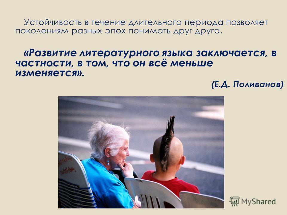 Устойчивость в течение длительного периода позволяет поколениям разных эпох понимать друг друга. «Развитие литературного языка заключается, в частности, в том, что он всё меньше изменяется». (Е.Д. Поливанов)