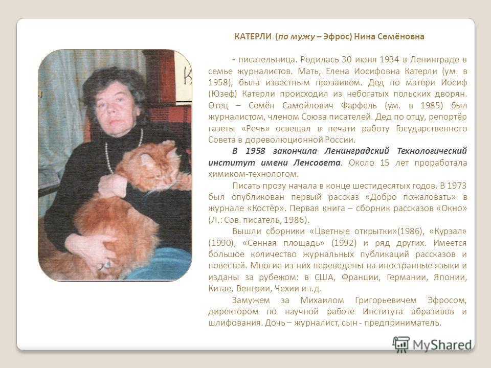 КАТЕРЛИ (по мужу – Эфрос) Нина Семёновна - писательница. Родилась 30 июня 1934 в Ленинграде в семье журналистов. Мать, Елена Иосифовна Катерли (ум. в 1958), была известным прозаиком. Дед по матери Иосиф (Юзеф) Катерли происходил из небогатых польских