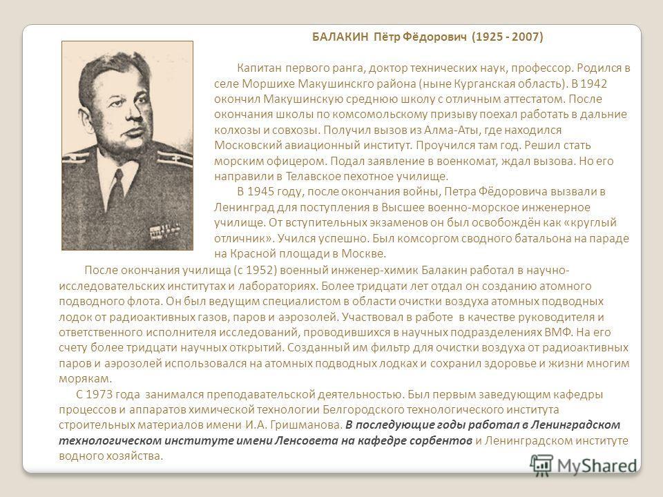 БАЛАКИН Пётр Фёдорович (1925 - 2007) Капитан первого ранга, доктор технических наук, профессор. Родился в селе Моршихе Макушинскго района (ныне Курганская область). В 1942 окончил Макушинскую среднюю школу с отличным аттестатом. После окончания школы
