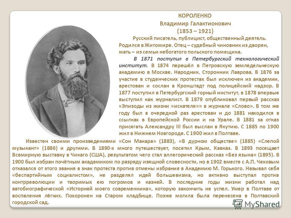 КОРОЛЕНКО Владимир Галактионович (1853 – 1921) Русский писатель, публицист, общественный деятель. Родился в Житомире. Отец – судебный чиновник из дворян, мать – из семьи небогатого польского помещика. В 1871 поступил в Петербургский технологический и