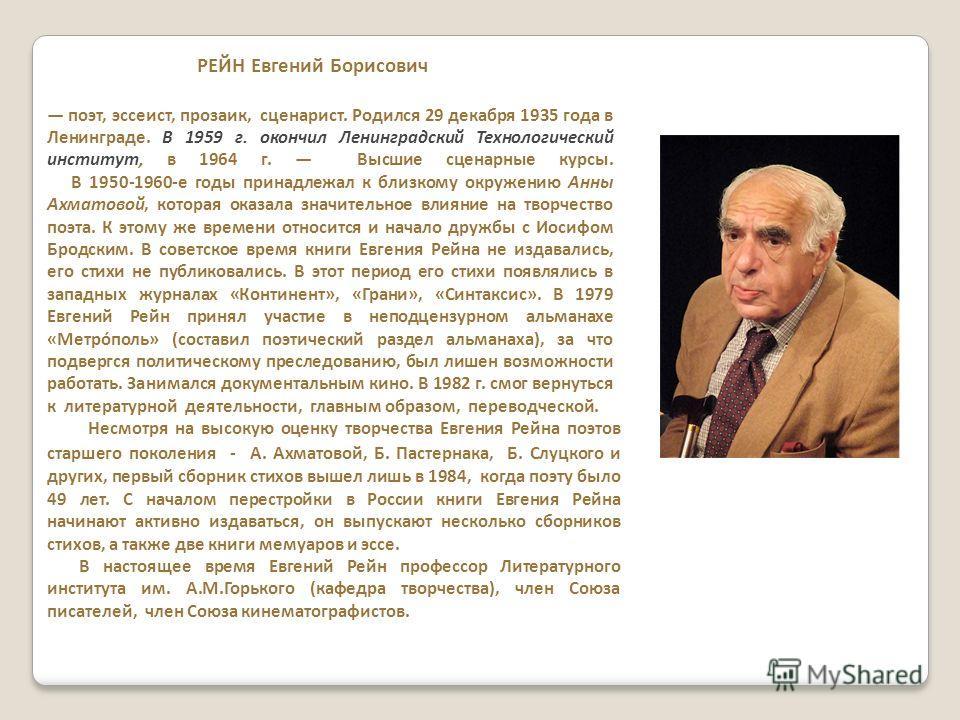 РЕЙН Евгений Борисович поэт, эссеист, прозаик, сценарист. Родился 29 декабря 1935 года в Ленинграде. В 1959 г. окончил Ленинградский Технологический институт, в 1964 г. Высшие сценарные курсы. В 1950-1960-е годы принадлежал к близкому окружению Анны
