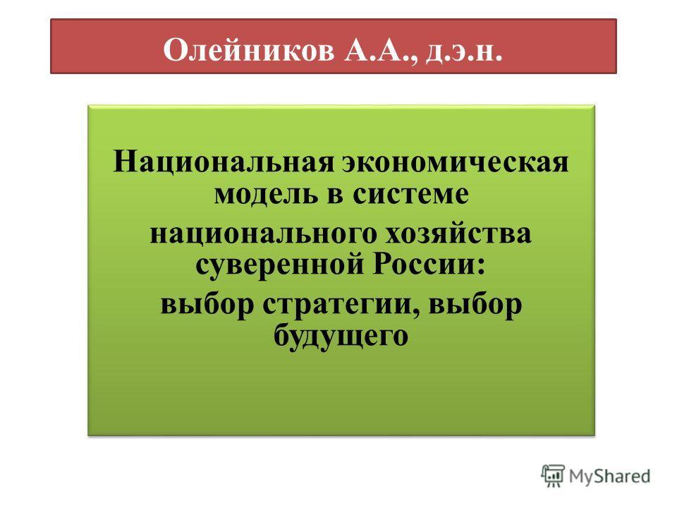Олейников А.А., д.э.н. Национальная экономическая модель в системе национального хозяйства суверенной России: выбор стратегии, выбор будущего Национальная экономическая модель в системе национального хозяйства суверенной России: выбор стратегии, выбо