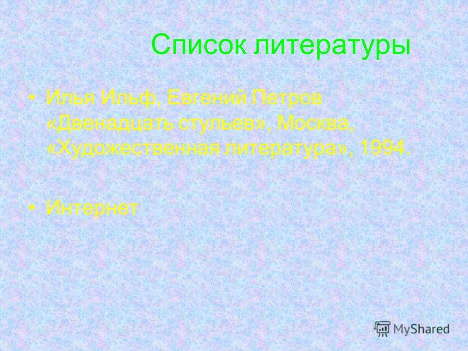 Список литературы Илья Ильф, Евгений Петров «Двенадцать стульев», Москва, «Художественная литература», 1994. Интернет