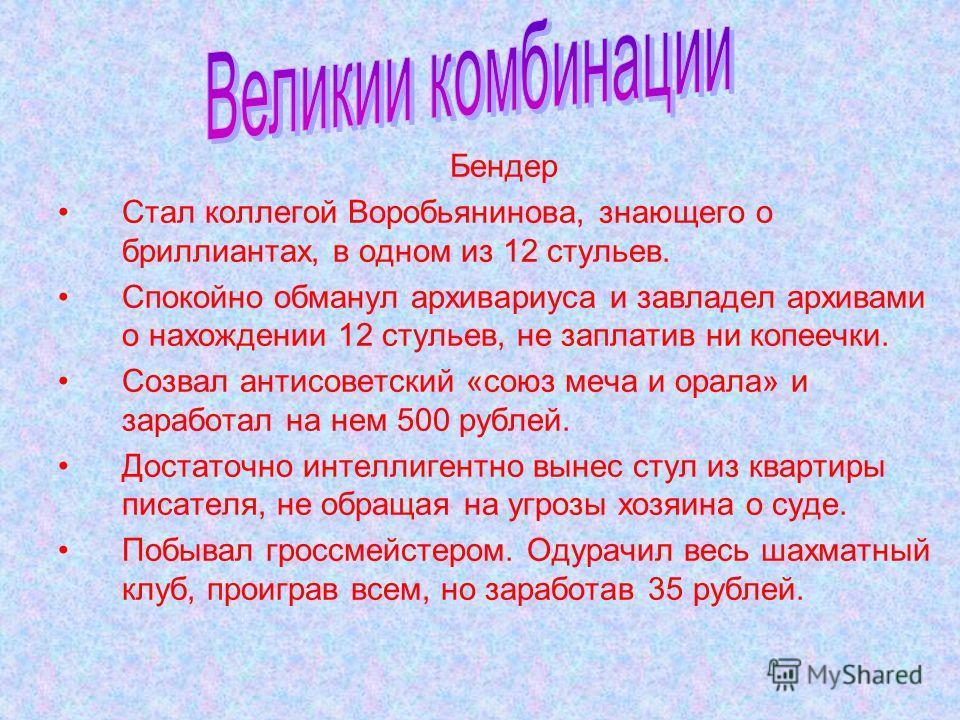 Бендер Стал коллегой Воробьянинова, знающего о бриллиантах, в одном из 12 стульев. Спокойно обманул архивариуса и завладел архивами о нахождении 12 стульев, не заплатив ни копеечки. Созвал антисоветский «союз меча и орала» и заработал на нем 500 рубл