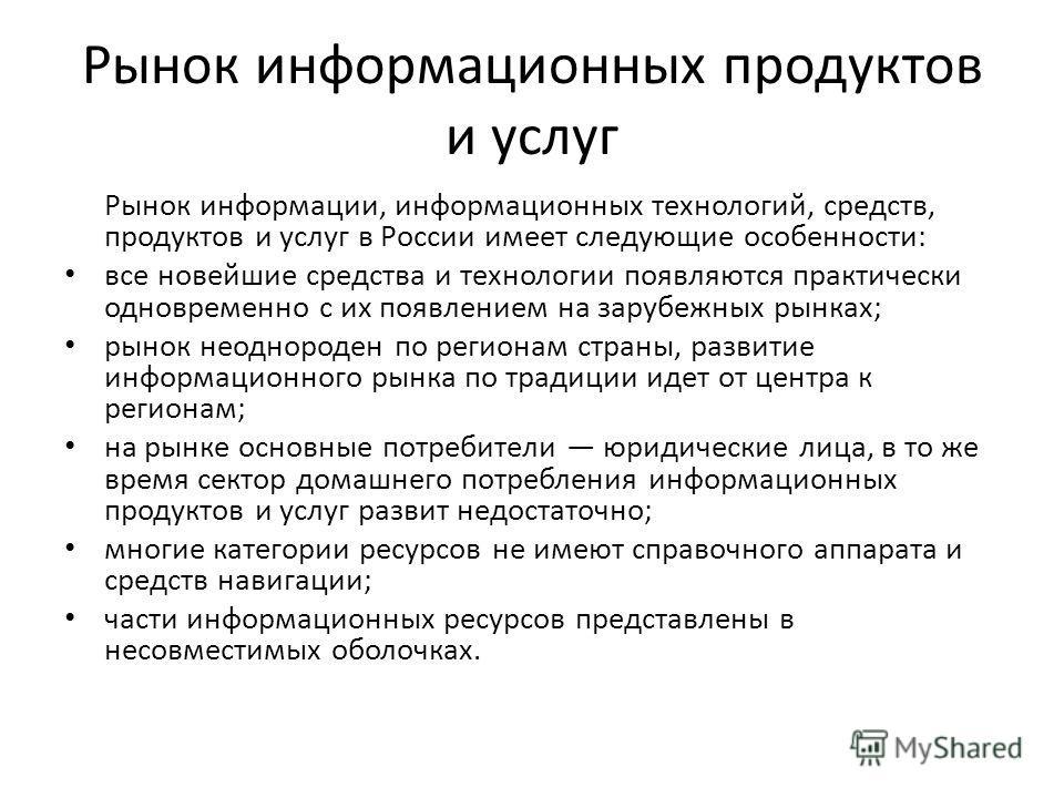 Рынок информационных продуктов и услуг Рынок информации, информационных технологий, средств, продуктов и услуг в России имеет следующие особенности: все новейшие средства и технологии появляются практически одновременно с их появлением на зарубежных