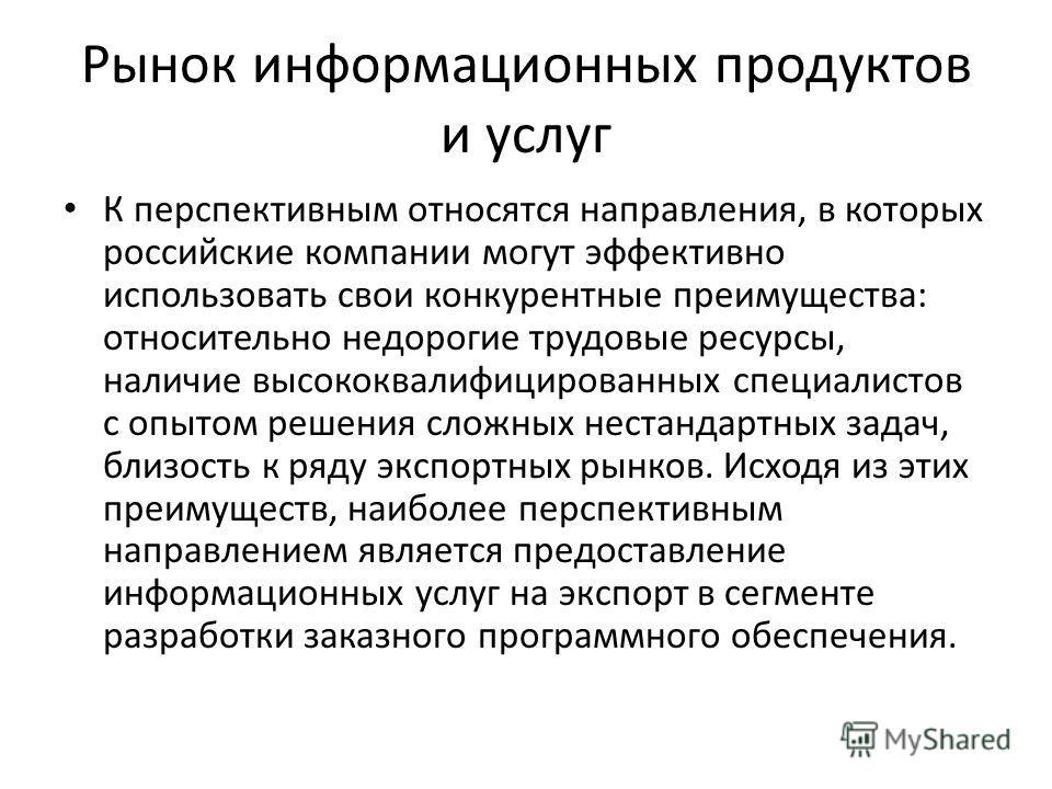 Рынок информационных продуктов и услуг К перспективным относятся направления, в которых российские компании могут эффективно использовать свои конкурентные преимущества: относительно недорогие трудовые ресурсы, наличие высококвалифицированных специал