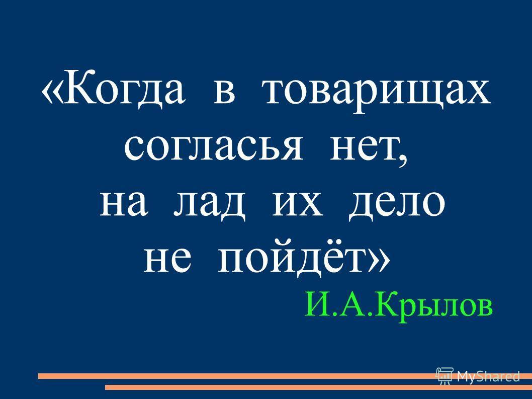 «Когда в товарищах согласья нет, на лад их дело не пойдёт» И.А.Крылов