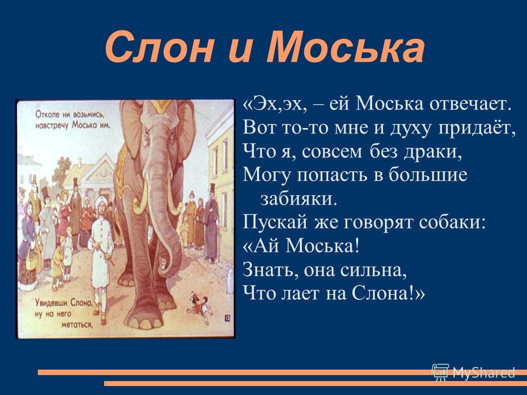 Слон и Моська «Эх,эх, – ей Моська отвечает. Вот то-то мне и духу придаёт, Что я, совсем без драки, Могу попасть в большие забияки. Пускай же говорят собаки: «Ай Моська! Знать, она сильна, Что лает на Слона!»
