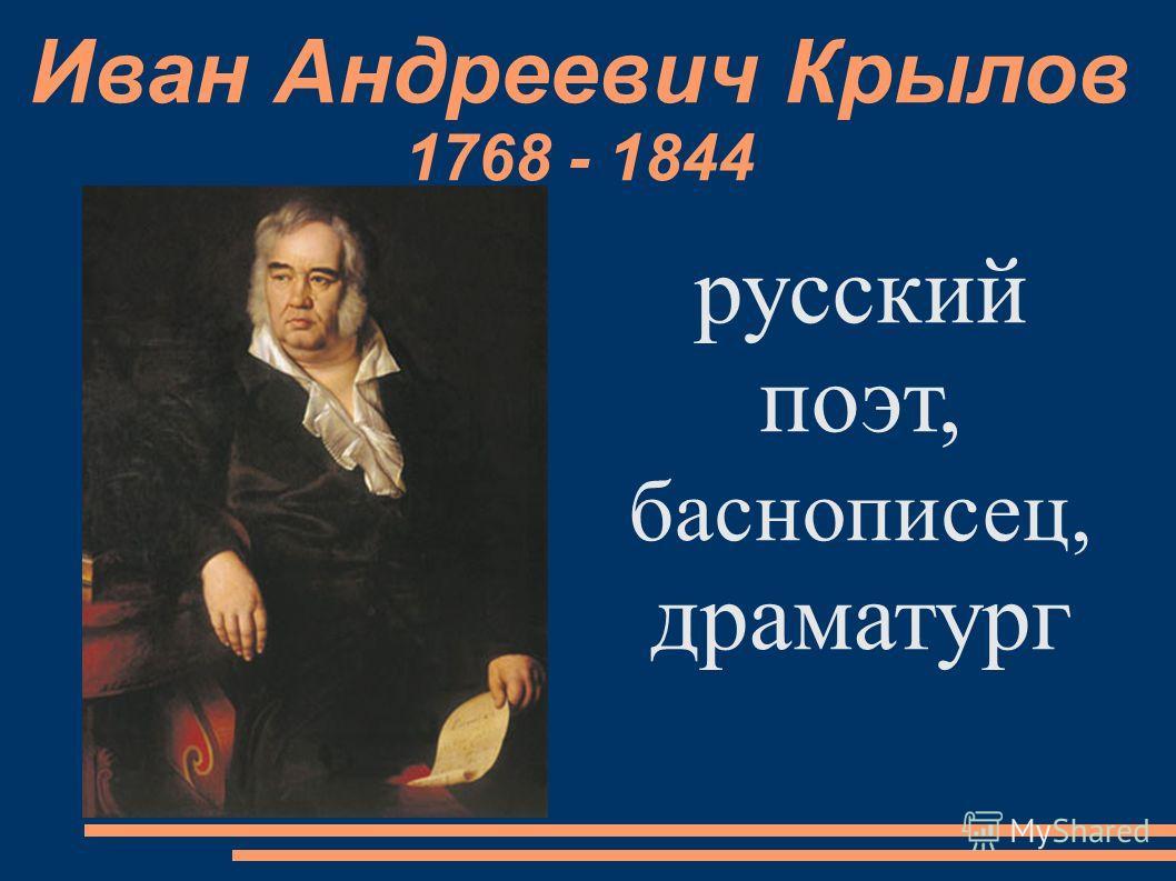 Иван Андреевич Крылов 1768 - 1844 русский поэт, баснописец, драматург