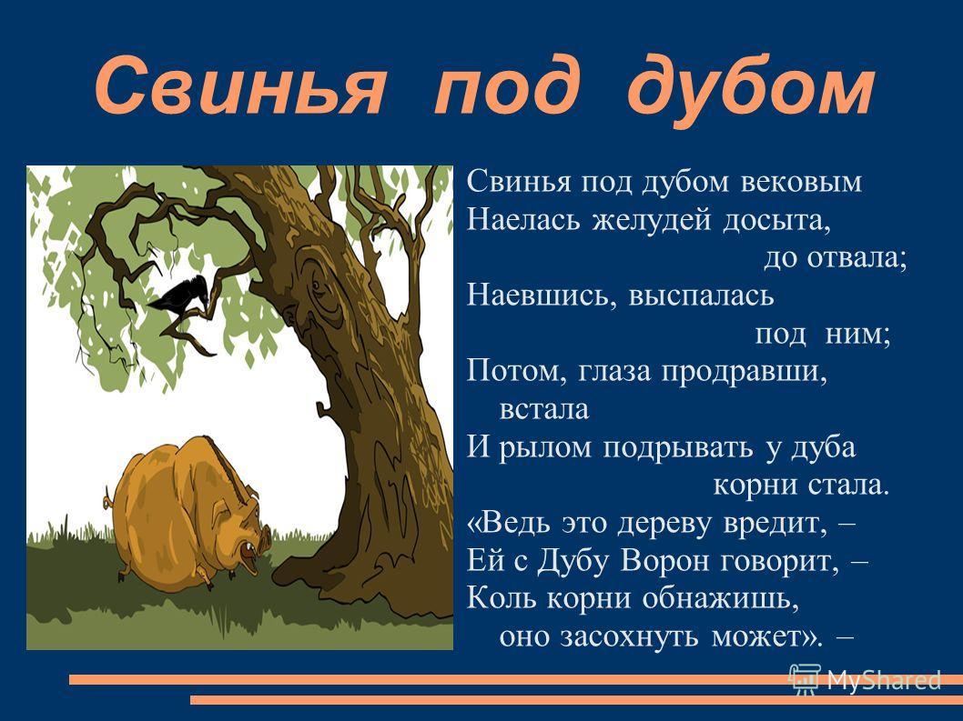 Свинья под дубом вековым Наелась желудей досыта, до отвала; Наевшись, выспалась под ним; Потом, глаза продравши, встала И рылом подрывать у дуба корни стала. «Ведь это дереву вредит, – Ей с Дубу Ворон говорит, – Коль корни обнажишь, оно засохнуть мож