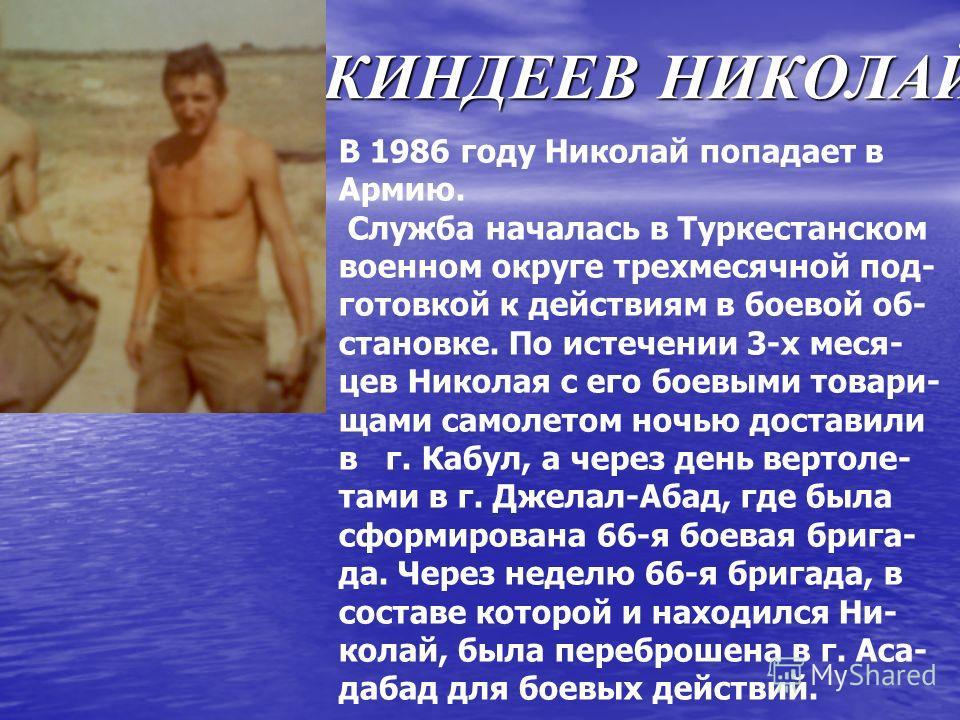 КИНДЕЕВ НИКОЛАЙ В 1986 году Николай попадает в Армию. Служба началась в Туркестанском военном округе трехмесячной под- готовкой к действиям в боевой об- становке. По истечении 3-х меся- цев Николая с его боевыми товари- щами самолетом ночью доставили
