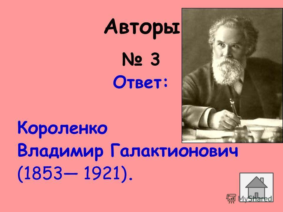 Авторы 3 Ответ: Короленко Владимир Галактионович (1853 1921).