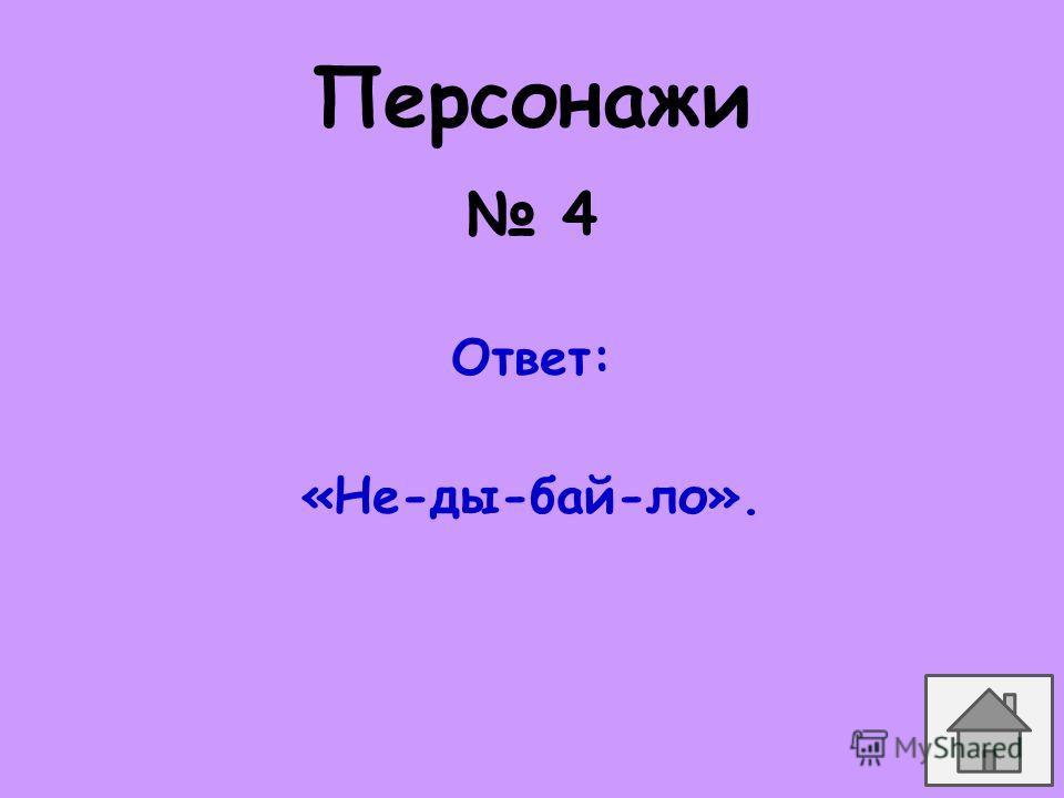 4 Ответ: «Не-ды-бай-ло». Персонажи