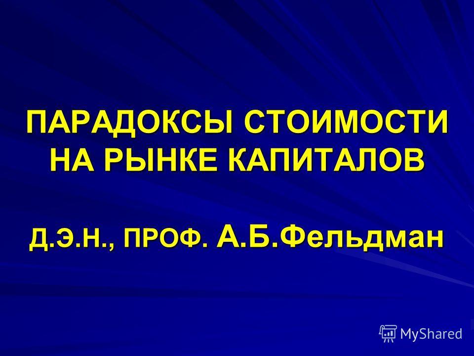 ПАРАДОКСЫ СТОИМОСТИ НА РЫНКЕ КАПИТАЛОВ Д.Э.Н., ПРОФ. А.Б.Фельдман