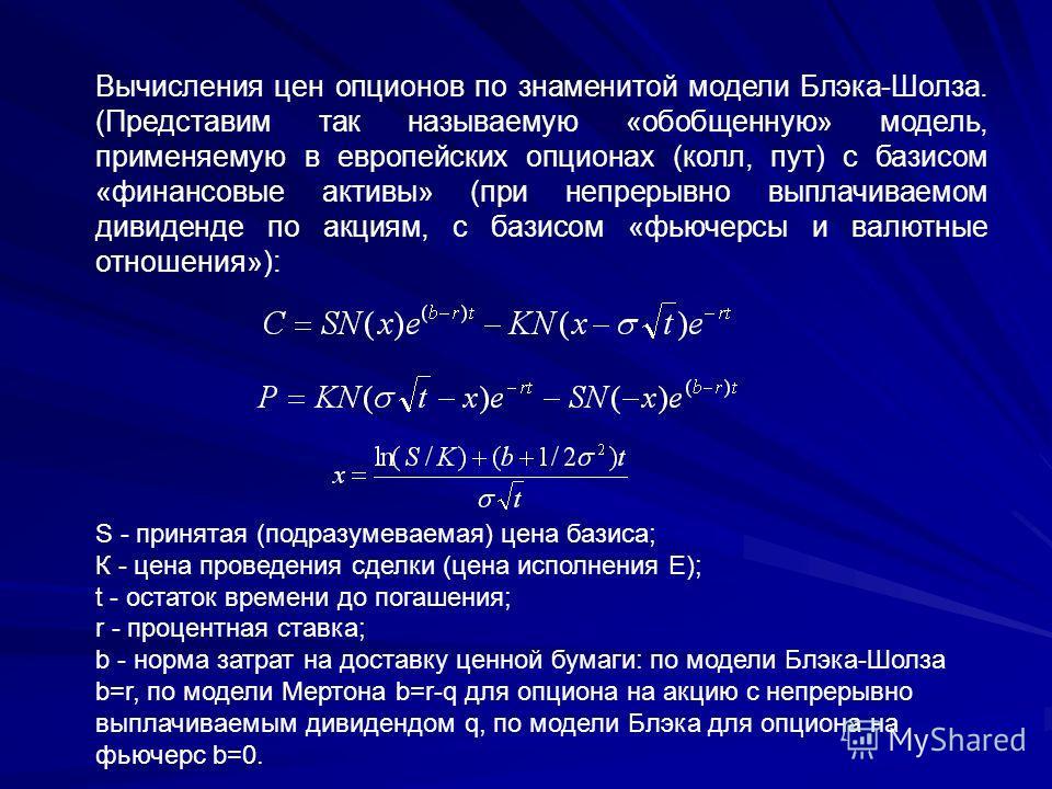 Вычисления цен опционов по знаменитой модели Блэка-Шолза. (Представим так называемую «обобщенную» модель, применяемую в европейских опционах (колл, пут) с базисом «финансовые активы» (при непрерывно выплачиваемом дивиденде по акциям, с базисом «фьюче