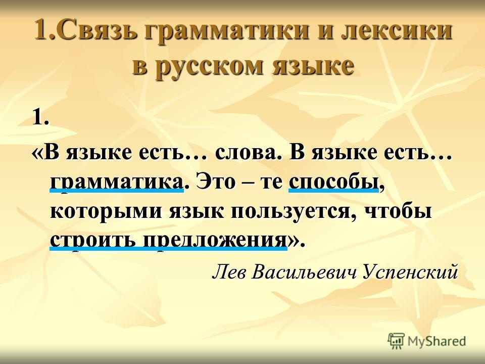 1.Связь грамматики и лексики в русском языке 1. «В языке есть… слова. В языке есть… грамматика. Это – те способы, которыми язык пользуется, чтобы строить предложения». Лев Васильевич Успенский 1. «В языке есть… слова. В языке есть… грамматика. Это –