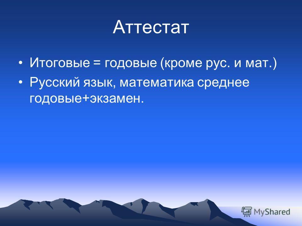 Аттестат Итоговые = годовые (кроме рус. и мат.) Русский язык, математика среднее годовые+экзамен.