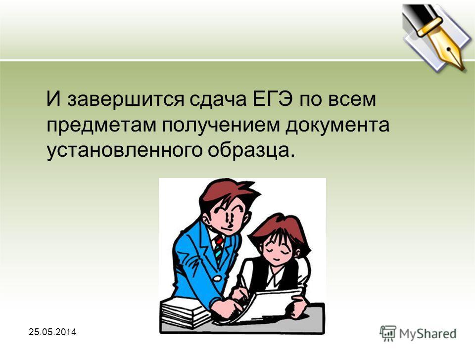 25.05.2014 И завершится сдача ЕГЭ по всем предметам получением документа установленного образца.