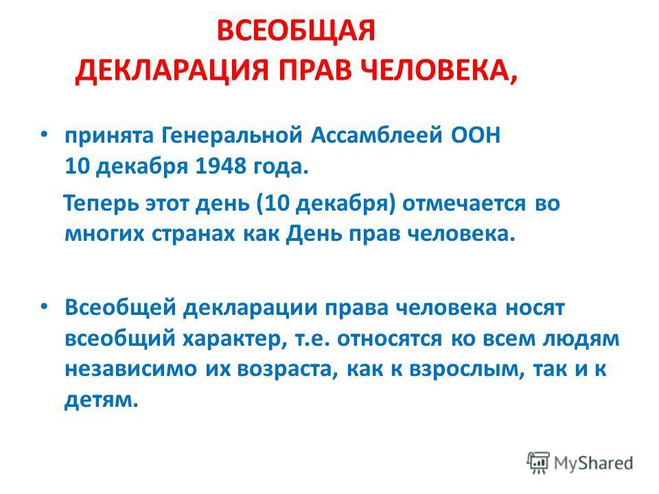 ВСЕОБЩАЯ ДЕКЛАРАЦИЯ ПРАВ ЧЕЛОВЕКА, принята Генеральной Ассамблеей ООН 10 декабря 1948 года. Теперь этот день (10 декабря) отмечается во многих странах как День прав человека. Всеобщей декларации права человека носят всеобщий характер, т.е. относятся