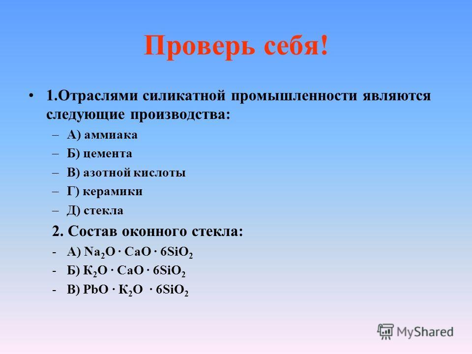 Проверь себя! 1.Отраслями силикатной промышленности являются следующие производства: –А) аммиака –Б) цемента –В) азотной кислоты –Г) керамики –Д) стекла 2. Состав оконного стекла: -А) Na 2 O CaO 6SiO 2 -Б) К 2 O CaO 6SiO 2 -В) РbO К 2 O 6SiO 2