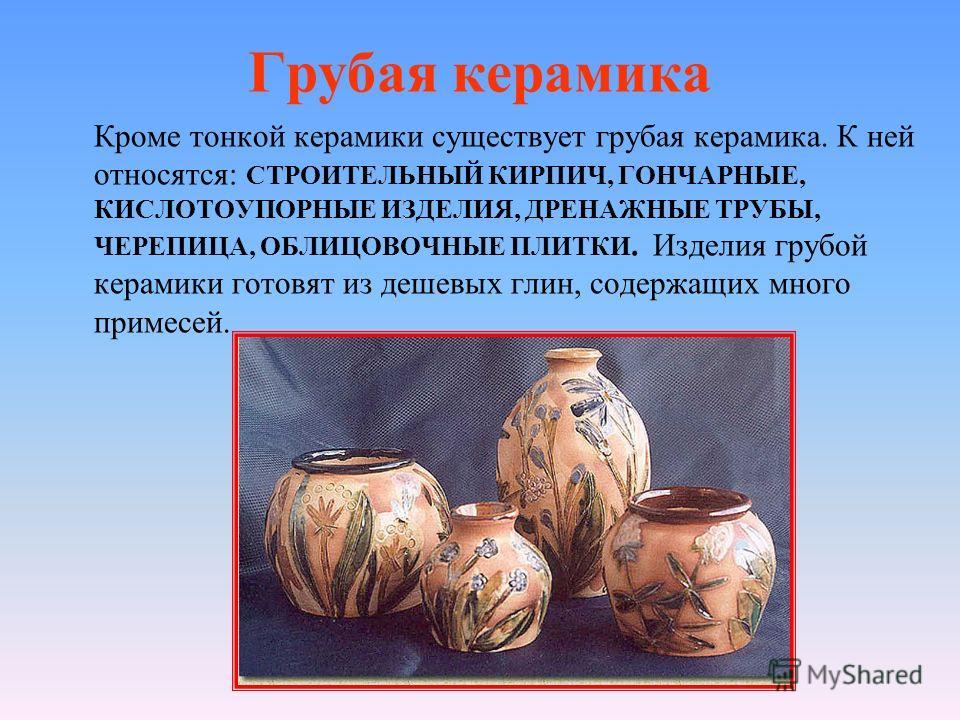 Грубая керамика Кроме тонкой керамики существует грубая керамика. К ней относятся: СТРОИТЕЛЬНЫЙ КИРПИЧ, ГОНЧАРНЫЕ, КИСЛОТОУПОРНЫЕ ИЗДЕЛИЯ, ДРЕНАЖНЫЕ ТРУБЫ, ЧЕРЕПИЦА, ОБЛИЦОВОЧНЫЕ ПЛИТКИ. Изделия грубой керамики готовят из дешевых глин, содержащих мно