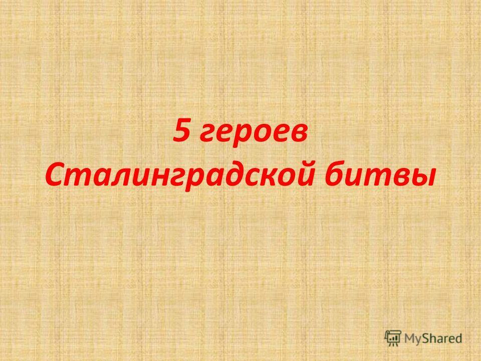 5 героев Сталинградской битвы