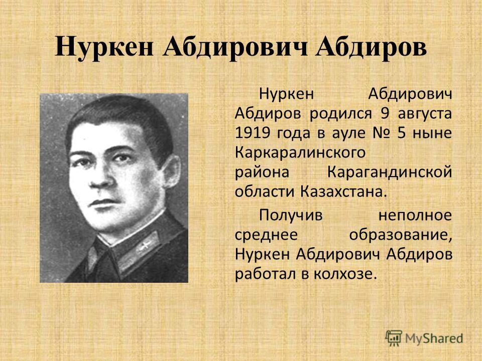 Нуркен Абдирович Абдиров Нуркен Абдирович Абдиров родился 9 августа 1919 года в ауле 5 ныне Каркаралинского района Карагандинской области Казахстана. Получив неполное среднее образование, Нуркен Абдирович Абдиров работал в колхозе.
