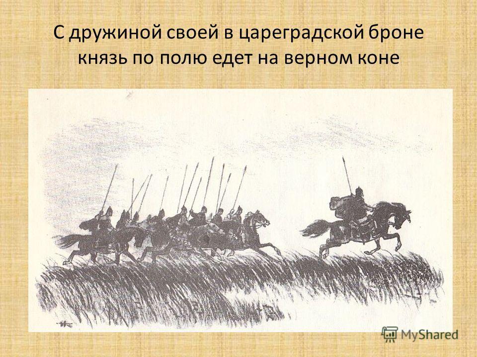 С дружиной своей в цареградской броне князь по полю едет на верном коне