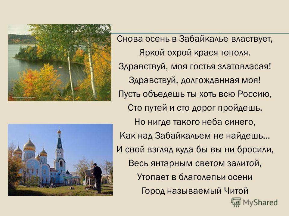 Снова осень в Забайкалье властвует, Яркой охрой крася тополя. Здравствуй, моя гостья златовласая! Здравствуй, долгожданная моя! Пусть объедешь ты хоть всю Россию, Сто путей и сто дорог пройдешь, Но нигде такого неба синего, Как над Забайкальем не най