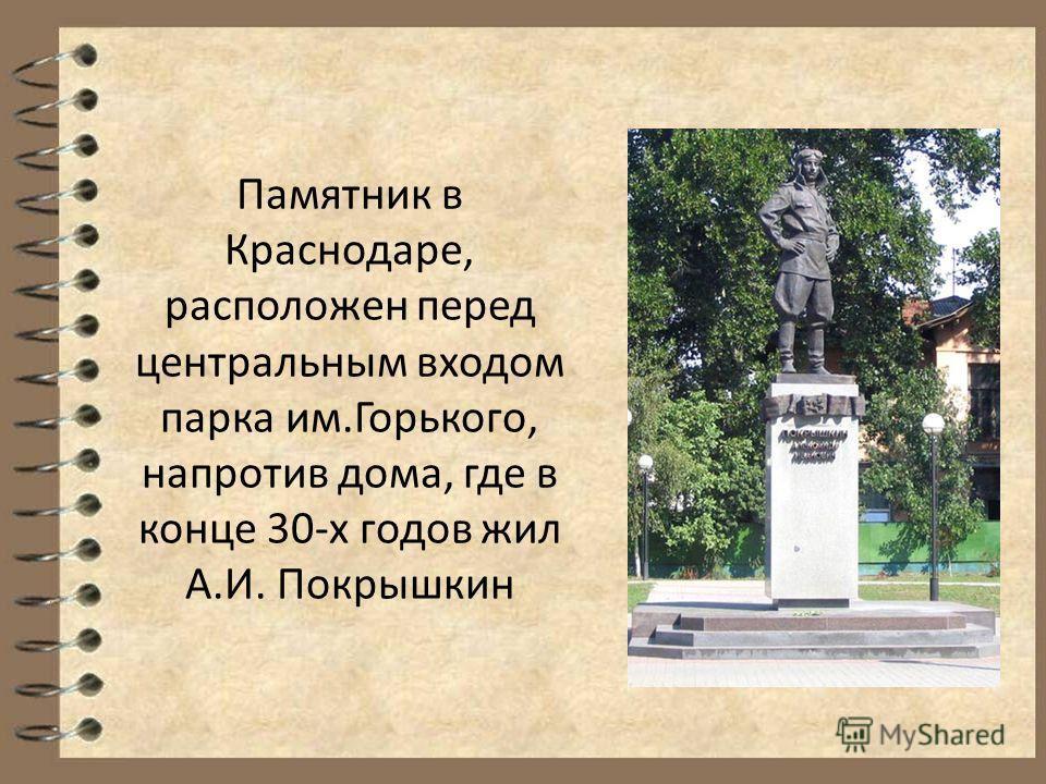 Памятник в Краснодаре, расположен перед центральным входом парка им.Горького, напротив дома, где в конце 30-х годов жил А.И. Покрышкин