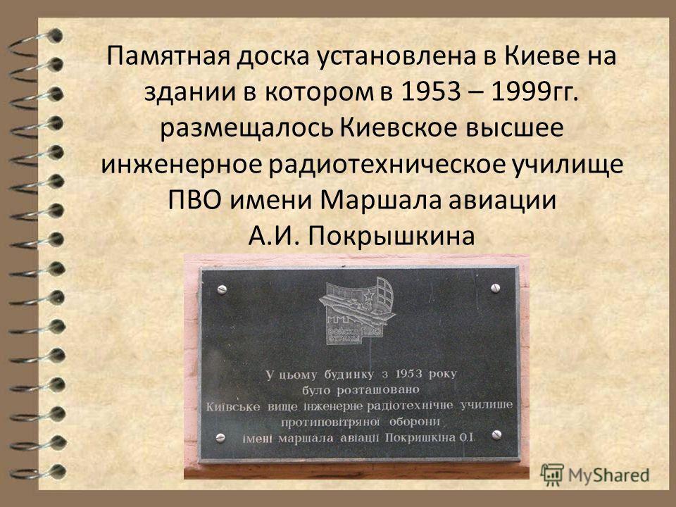 Памятная доска установлена в Киеве на здании в котором в 1953 – 1999гг. размещалось Киевское высшее инженерное радиотехническое училище ПВО имени Маршала авиации А.И. Покрышкина