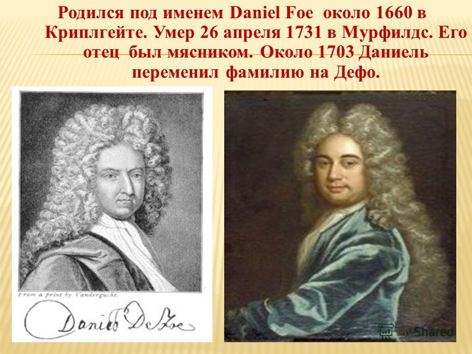 Родился под именем Daniel Foe около 1660 в Криплгейте. Умер 26 апреля 1731 в Мурфилдс. Его отец был мясником. Около 1703 Даниель переменил фамилию на Дефо.