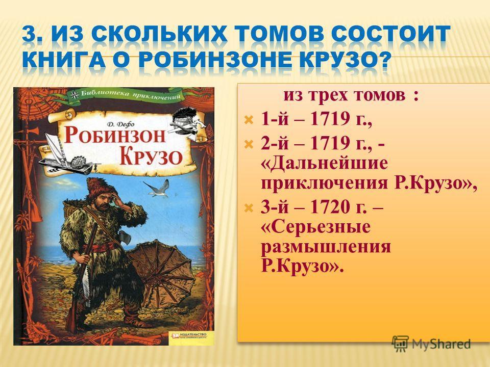 из трех томов : 1-й – 1719 г., 2-й – 1719 г., - «Дальнейшие приключения Р.Крузо», 3-й – 1720 г. – «Серьезные размышления Р.Крузо». из трех томов : 1-й – 1719 г., 2-й – 1719 г., - «Дальнейшие приключения Р.Крузо», 3-й – 1720 г. – «Серьезные размышлени