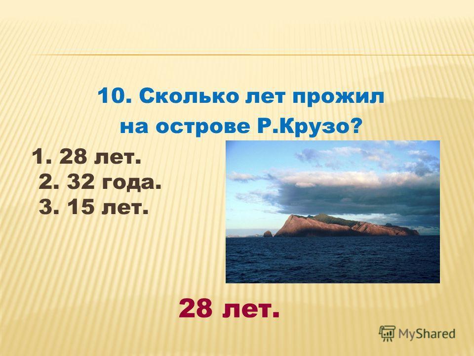 10. Сколько лет прожил на острове Р.Крузо? 1. 28 лет. 2. 32 года. 3. 15 лет. 28 лет.