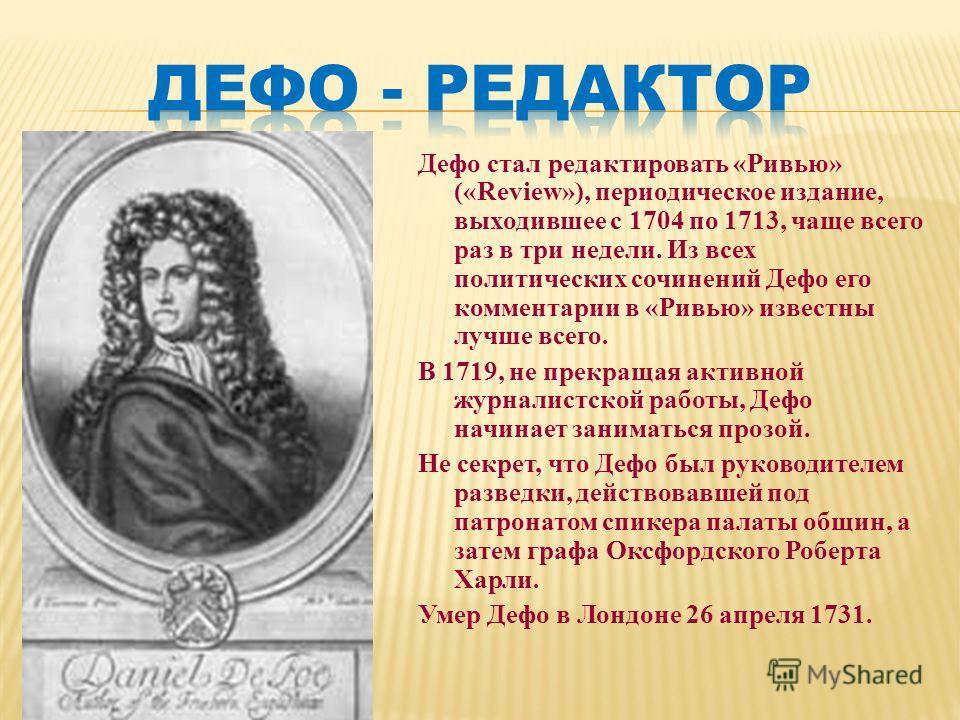 Дефо стал редактировать «Ривью» («Review»), периодическое издание, выходившее с 1704 по 1713, чаще всего раз в три недели. Из всех политических сочинений Дефо его комментарии в «Ривью» известны лучше всего. В 1719, не прекращая активной журналистской
