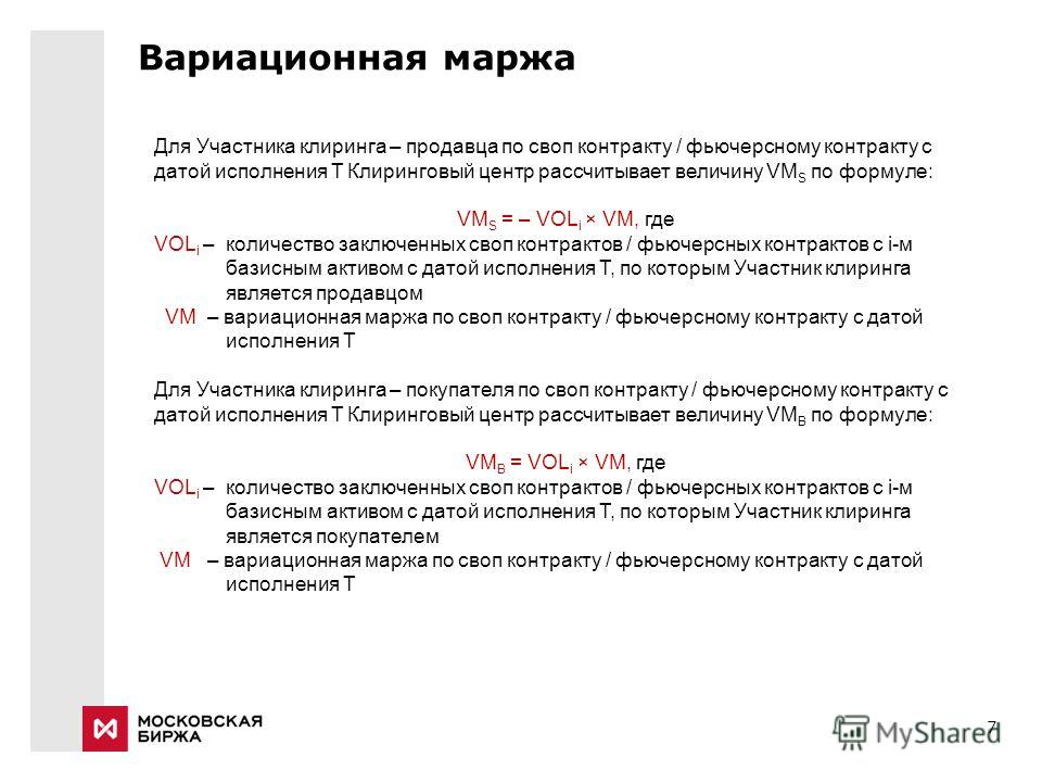 7 Вариационная маржа Для Участника клиринга – продавца по своп контракту / фьючерсному контракту с датой исполнения T Клиринговый центр рассчитывает величину VM S по формуле: VM S = – VOL i × VM, где VOL i – количество заключенных своп контрактов / ф