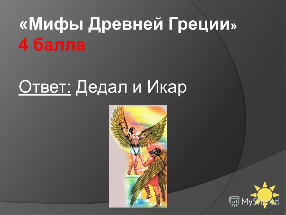 «Мифы Древней Греции » 4 балла Ответ: Дедал и Икар