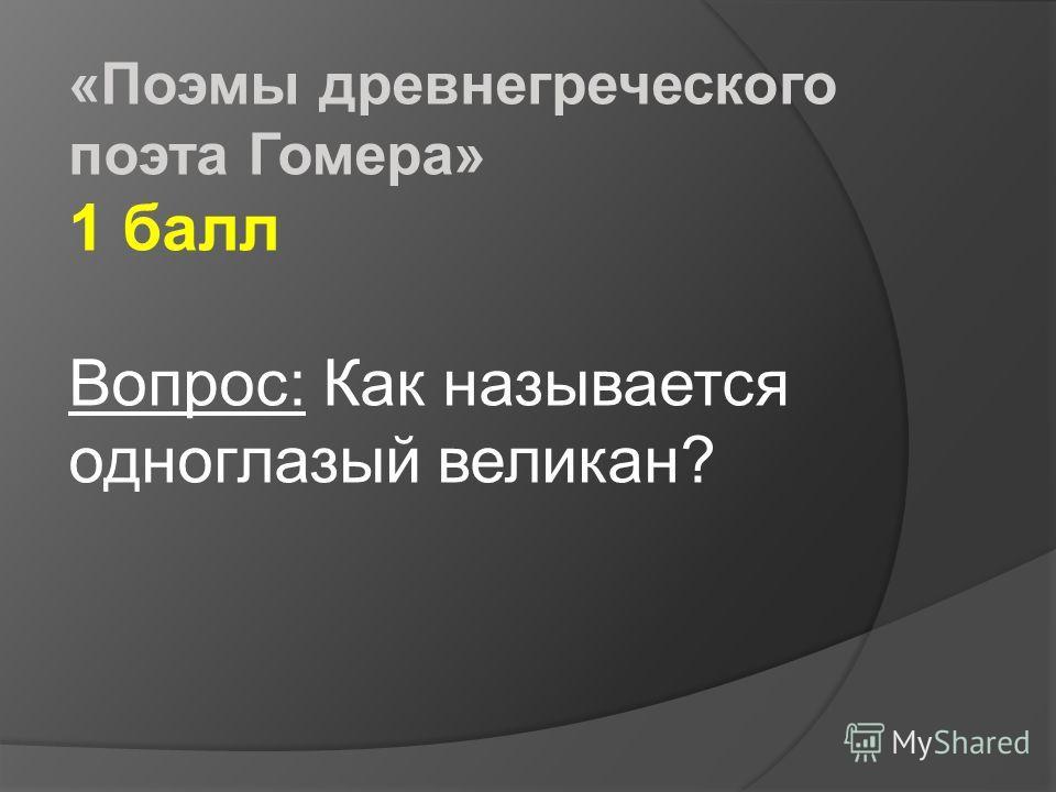 «Поэмы древнегреческого поэта Гомера» 1 балл Вопрос: Как называется одноглазый великан?