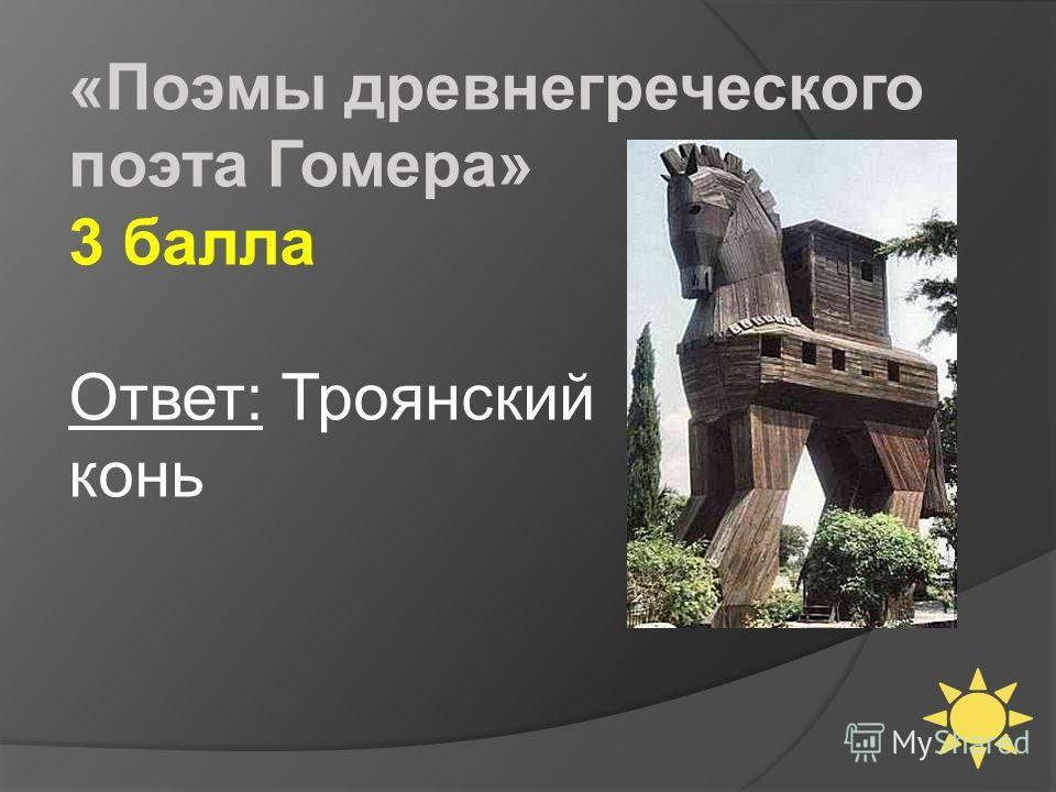 «Поэмы древнегреческого поэта Гомера» 3 балла Ответ: Троянский конь