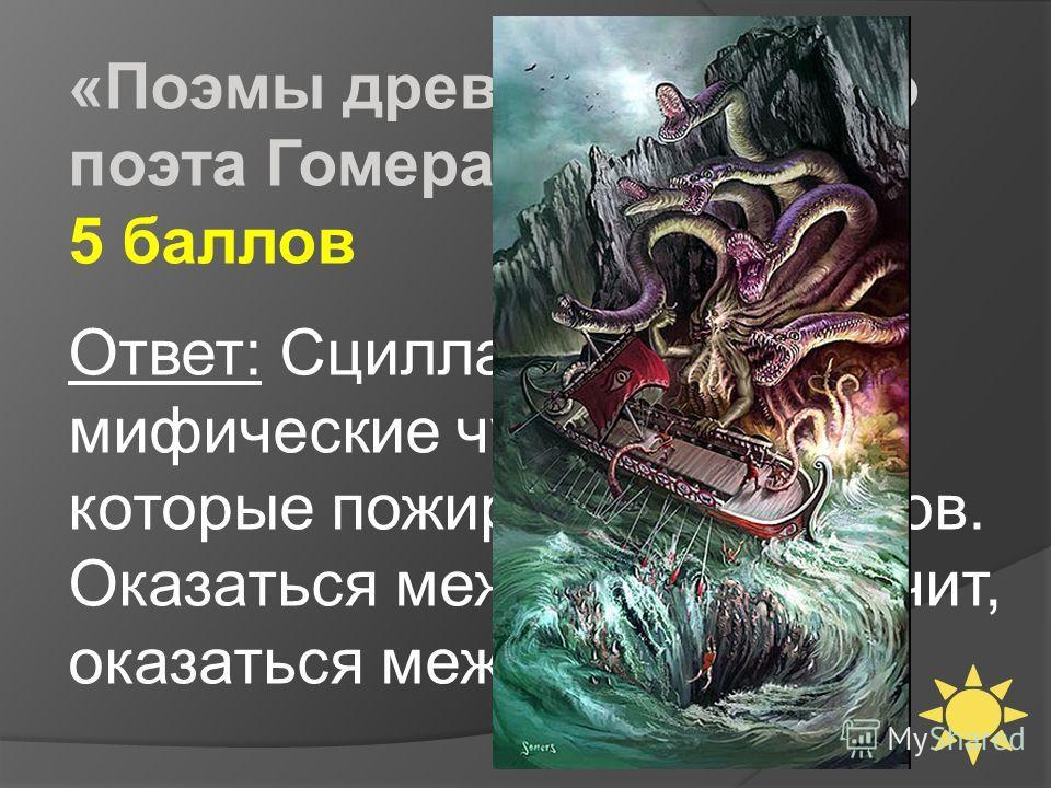 «Поэмы древнегреческого поэта Гомера» 5 баллов Ответ: Сцилла и Харибда мифические чудовища, которые пожирали мореходов. Оказаться между ними, значит, оказаться между двух зол.