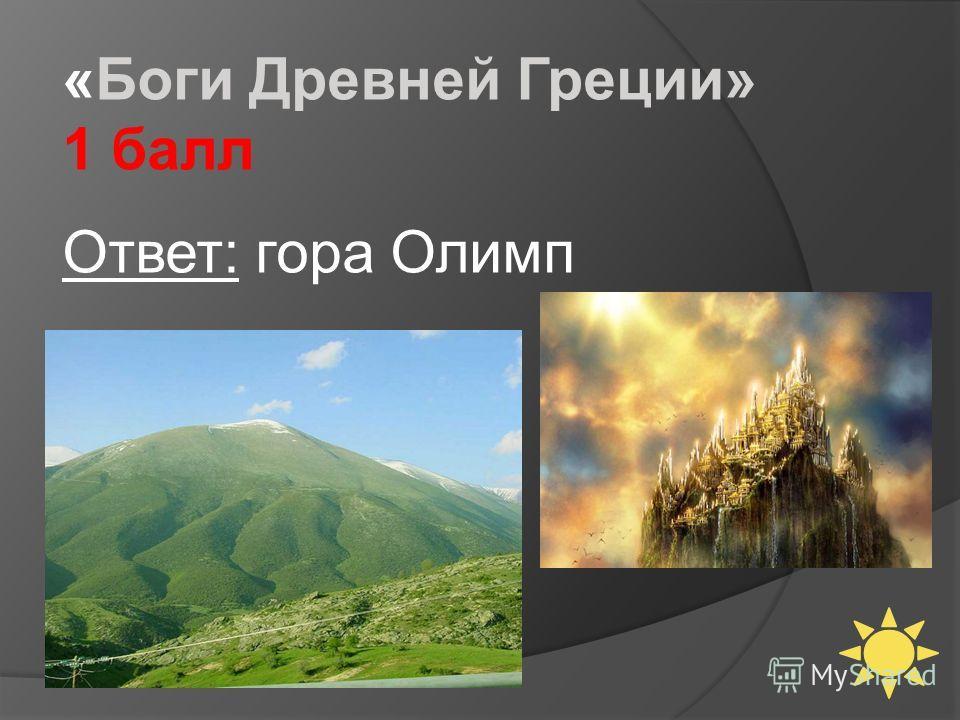 «Боги Древней Греции» 1 балл Ответ: гора Олимп